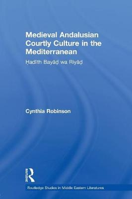 Medieval Andalusian Courtly Culture in the Mediterranean: Hadith Bayad wa Riyad - Routledge Studies in Middle Eastern Literatures (Paperback)