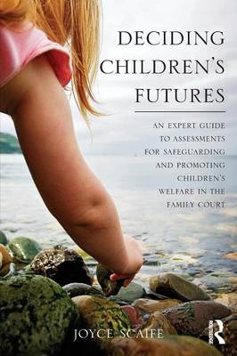 Deciding Children's Futures: An Expert Guide to Assessments for Safeguarding and Promoting Children's Welfare in the Family Court (Paperback)
