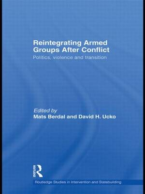 Reintegrating Armed Groups After Conflict: Politics, Violence and Transition - Routledge Studies in Intervention and Statebuilding (Paperback)