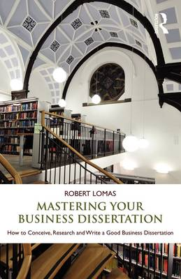 Mastering Your Business Dissertation: How to Conceive, Research and Write a Good Business Dissertation (Paperback)