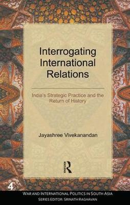 Interrogating International Relations: India's Strategic Practice and the Return of History - War and International Politics in South Asia (Hardback)