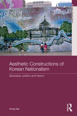Aesthetic Constructions of Korean Nationalism: Spectacle, Politics and History - Asia's Transformations (Hardback)