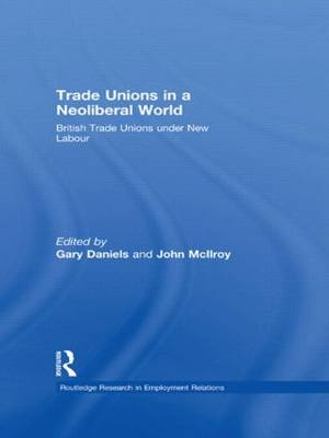 Trade Unions in a Neoliberal World: British Trade Unions under New Labour - Routledge Research in Employment Relations (Paperback)