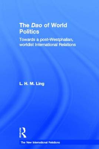 The Dao of World Politics: Towards a Post-Westphalian, Worldist International Relations - New International Relations (Hardback)