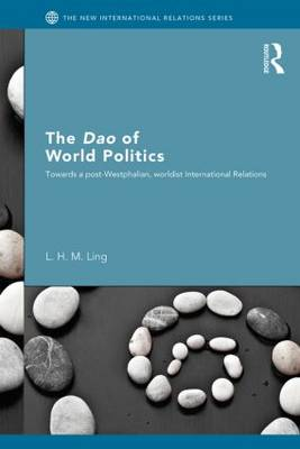 The Dao of World Politics: Towards a Post-Westphalian, Worldist International Relations - New International Relations (Paperback)