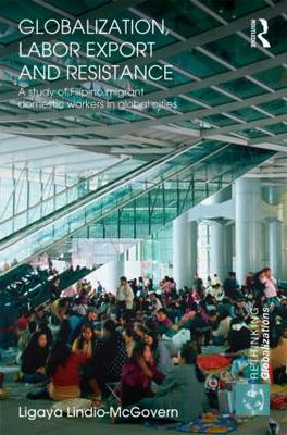 Globalization, Labor Export and Resistance: A Study of Filipino Migrant Domestic Workers in Global Cities (Hardback)
