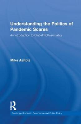Understanding the Politics of Pandemic Scares: An Introduction to Global Politosomatics - Routledge Studies in Governance and Public Policy (Hardback)