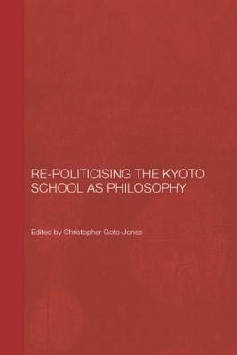 Re-Politicising the Kyoto School as Philosophy - Routledge/Leiden Series in Modern East Asian Politics, History and Media (Paperback)