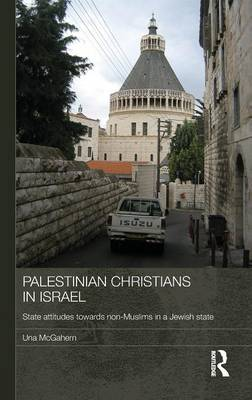 Palestinian Christians in Israel: State Attitudes towards Non-Muslims in a Jewish State - Durham Modern Middle East and Islamic World Series (Hardback)
