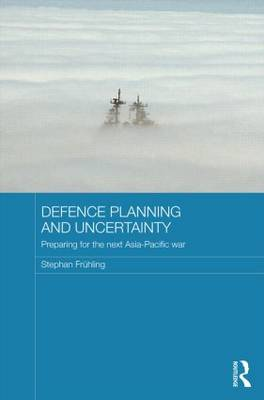 Defence Planning and Uncertainty: Preparing for the Next Asia-Pacific War (Hardback)