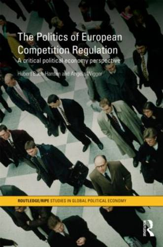 The Politics of European Competition Regulation: A Critical Political Economy Perspective - RIPE Series in Global Political Economy (Hardback)