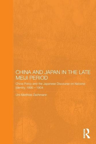 China and Japan in the Late Meiji Period: China Policy and the Japanese Discourse on National Identity, 1895-1904 - Routledge/Leiden Series in Modern East Asian Politics, History and Media (Paperback)