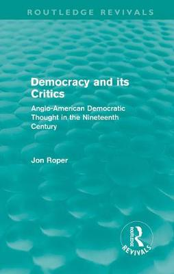 Democracy and its Critics: Anglo-American Democratic Thought in the Nineteenth Century - Routledge Revivals (Hardback)
