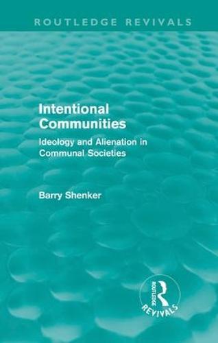 Intentional Communities: Ideology and Alienation in Communal Societies (Hardback)