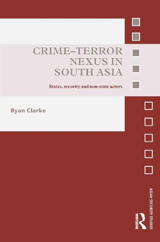 Crime-Terror Nexus in South Asia: States, Security and Non-State Actors - Asian Security Studies (Hardback)