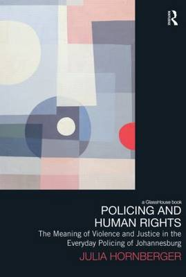 Policing and Human Rights: The Meaning of Violence and Justice in the Everyday Policing of Johannesburg - Law, Development and Globalization (Hardback)