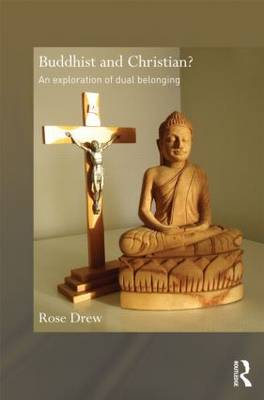Buddhist and Christian?: An Exploration of Dual Belonging - Routledge Critical Studies in Buddhism (Hardback)