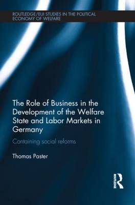 The Role of Business in the Development of the Welfare State and Labor Markets in Germany: Containing Social Reforms - Routledge Studies in the Political Economy of the Welfare State (Hardback)