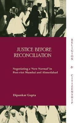 Justice before Reconciliation: Negotiating a `New Normal' in Post-riot Mumbai and Ahmedabad - Religion and Citizenship (Hardback)