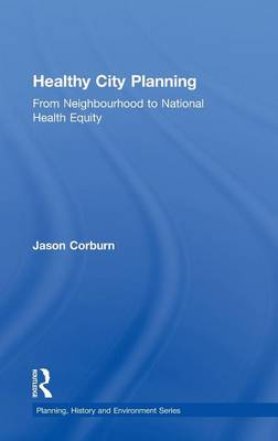 Healthy City Planning: From Neighbourhood to National Health Equity - Planning, History and Environment Series (Hardback)