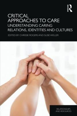 Critical Approaches to Care: Understanding Caring Relations, Identities and Cultures - Relationships and Resources (Hardback)