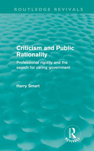 Criticism and Public Rationality: Professional Rigidity and the Search for Caring Government - Routledge Revivals (Hardback)