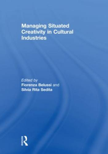 Managing situated creativity in cultural industries - Routledge Studies in Industry and Innovation (Hardback)