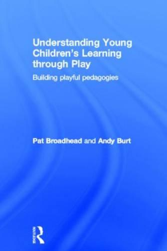 Understanding Young Children's Learning through Play: Building playful pedagogies (Hardback)