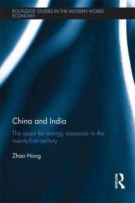 China and India: The Quest for Energy Resources in the 21st Century - Routledge Studies in the Modern World Economy (Hardback)