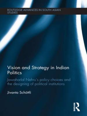 Vision and Strategy in Indian Politics: Jawaharlal Nehru's Policy Choices and the Designing of Political Institutions - Routledge Advances in South Asian Studies (Hardback)