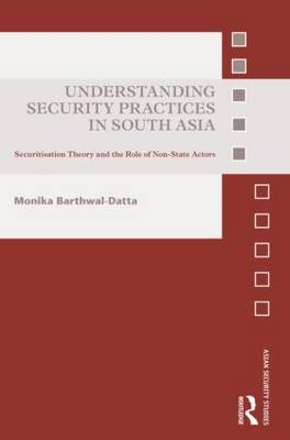 Understanding Security Practices in South Asia: Securitization Theory and the Role of Non-State Actors - Asian Security Studies (Hardback)