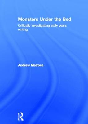 Monsters Under the Bed: Critically investigating early years writing (Hardback)