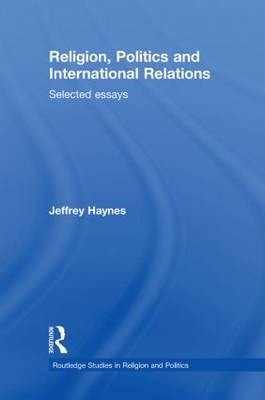 Religion, Politics and International Relations: Selected Essays - Routledge Studies in Religion and Politics (Hardback)