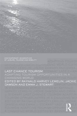Last Chance Tourism: Adapting Tourism Opportunities in a Changing World - Contemporary Geographies of Leisure, Tourism and Mobility (Hardback)