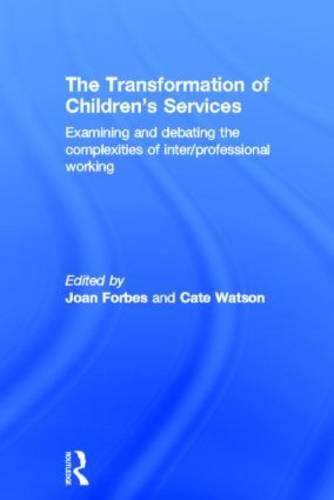 The Transformation of Children's Services: Examining and debating the complexities of inter/professional working (Hardback)