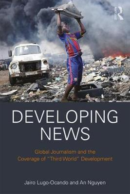 "Developing News: Global journalism and the coverage of ""Third World"" development (Hardback)"