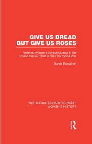 Give Us Bread but Give Us Roses: Working Women's Consciousness in the United States, 1890 to the First World War - Routledge Library Editions: Women's History (Hardback)