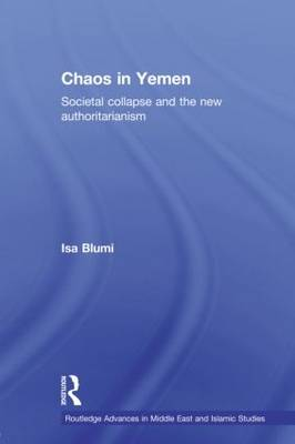 Chaos in Yemen: Societal Collapse and the New Authoritarianism - Routledge Advances in Middle East and Islamic Studies (Paperback)