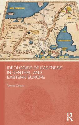Ideologies of Eastness in Central and Eastern Europe - BASEES/Routledge Series on Russian and East European Studies (Hardback)