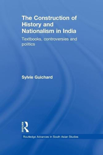 The Construction of History and Nationalism in India: Textbooks, Controversies and Politics (Paperback)