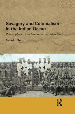 Savagery and Colonialism in the Indian Ocean: Power, Pleasure and the Andaman Islanders (Paperback)