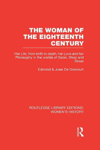 The Woman of the Eighteenth Century: Her Life, from Birth to Death, Her Love and Her Philosophy in the Worlds of Salon, Shop and Street - Routledge Library Editions: Women's History (Hardback)