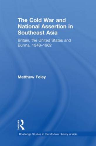 The Cold War and National Assertion in Southeast Asia: Britain, the United States and Burma, 1948-1962 - Routledge Studies in the Modern History of Asia (Paperback)