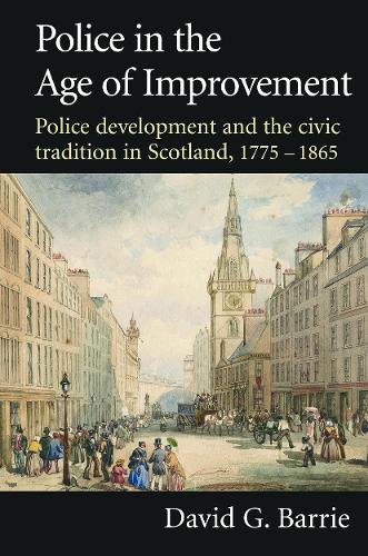 Police in the Age of Improvement: Police Development and the Civic Tradition in Scotland, 1775-1865 (Paperback)