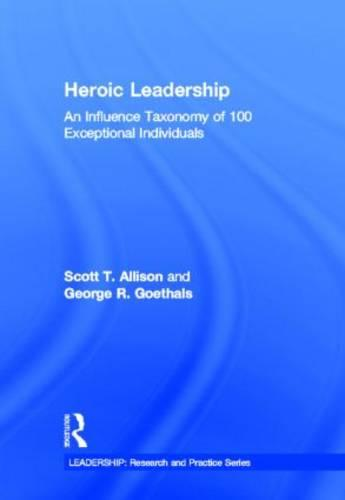 Heroic Leadership: An Influence Taxonomy of 100 Exceptional Individuals - Leadership: Research and Practice (Hardback)
