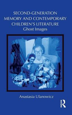 Second-Generation Memory and Contemporary Children's Literature: Ghost Images - Children's Literature and Culture (Hardback)