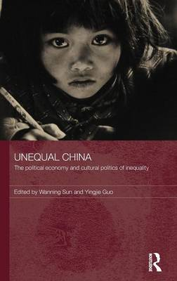 Unequal China: The political economy and cultural politics of inequality - Routledge Studies on China in Transition (Hardback)