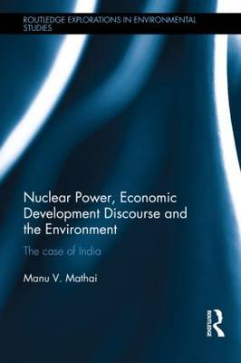 Nuclear Power, Economic Development Discourse and the Environment: The Case of India - Routledge Explorations in Environmental Studies (Hardback)