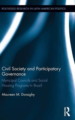 Civil Society and Participatory Governance: Municipal Councils and Social Housing Programs in Brazil - Routledge Studies in Latin American Politics (Hardback)