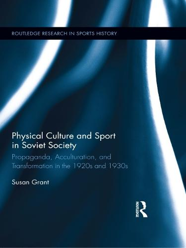 Physical Culture and Sport in Soviet Society: Propaganda, Acculturation, and Transformation in the 1920s and 1930s - Routledge Research in Sports History (Paperback)